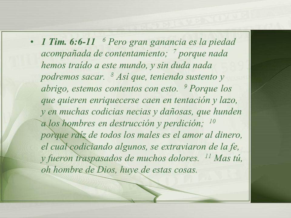 1 Tim. 6:6-11 6 Pero gran ganancia es la piedad acompañada de contentamiento; 7 porque nada hemos traído a este mundo, y sin duda nada podremos sacar.