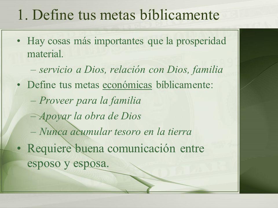 1. Define tus metas bíblicamente Hay cosas más importantes que la prosperidad material. –servicio a Dios, relación con Dios, familia Define tus metas