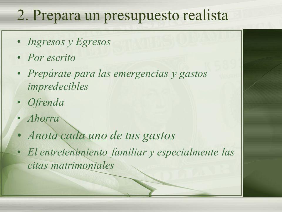 2. Prepara un presupuesto realista Ingresos y Egresos Por escrito Prepárate para las emergencias y gastos impredecibles Ofrenda Ahorra Anota cada uno