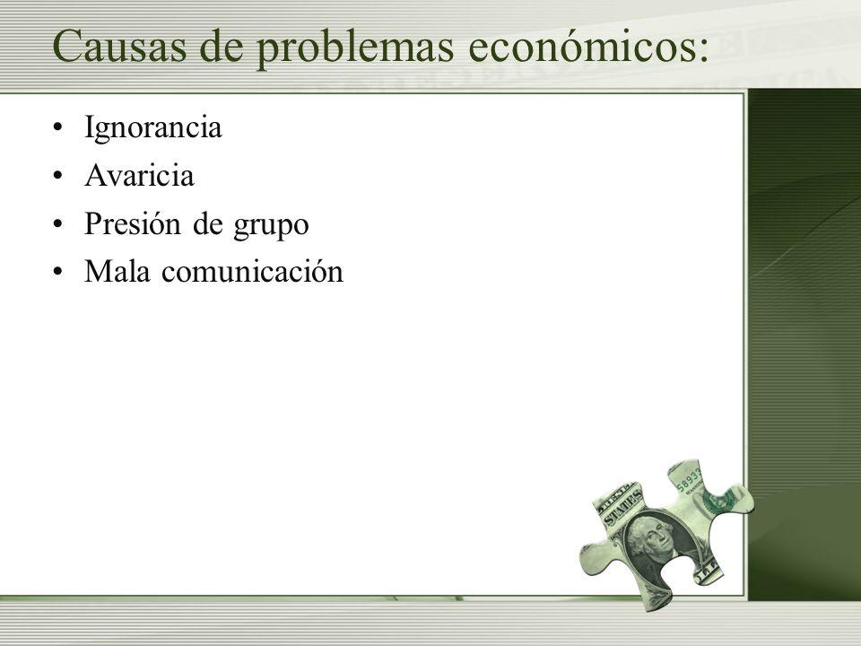 Causas de problemas económicos: Ignorancia Avaricia Presión de grupo Mala comunicación