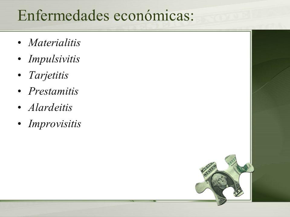 Enfermedades económicas: Materialitis Impulsivitis Tarjetitis Prestamitis Alardeitis Improvisitis