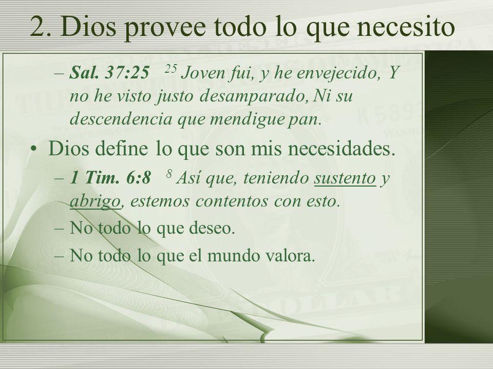2. Dios provee todo lo que necesito –Sal. 37:25 25 Joven fui, y he envejecido, Y no he visto justo desamparado, Ni su descendencia que mendigue pan. D