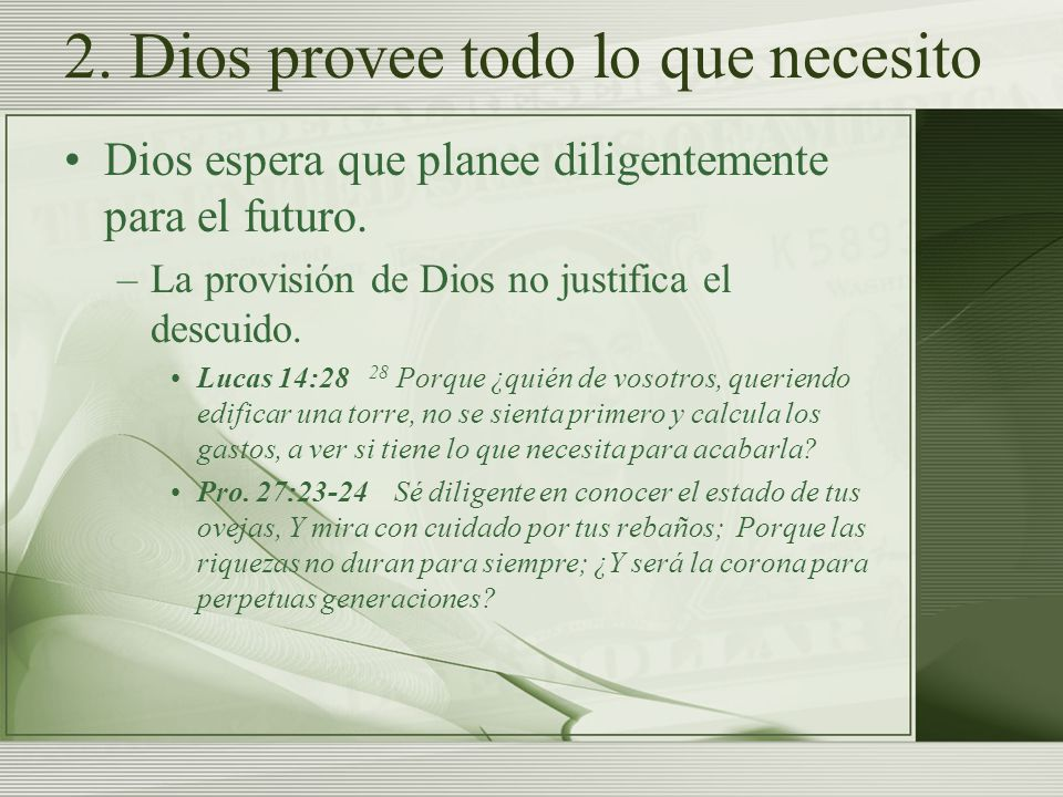 2. Dios provee todo lo que necesito Dios espera que planee diligentemente para el futuro. –La provisión de Dios no justifica el descuido. Lucas 14:28
