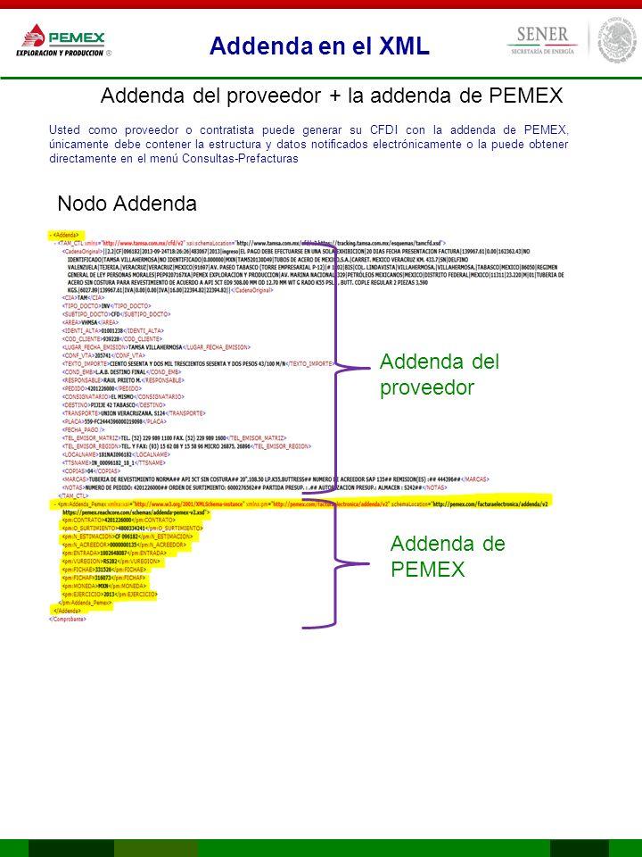Addenda en el XML Addenda del proveedor + la addenda de PEMEX Addenda del proveedor Addenda de PEMEX Usted como proveedor o contratista puede generar su CFDI con la addenda de PEMEX, únicamente debe contener la estructura y datos notificados electrónicamente o la puede obtener directamente en el menú Consultas-Prefacturas Nodo Addenda