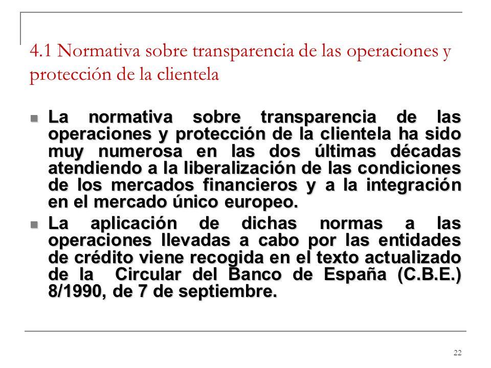 22 4.1 Normativa sobre transparencia de las operaciones y protección de la clientela La normativa sobre transparencia de las operaciones y protección de la clientela ha sido muy numerosa en las dos últimas décadas atendiendo a la liberalización de las condiciones de los mercados financieros y a la integración en el mercado único europeo.