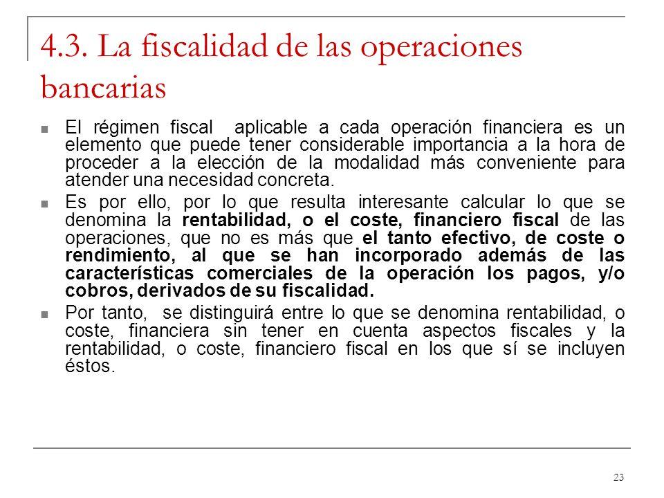 23 4.3. La fiscalidad de las operaciones bancarias El régimen fiscal aplicable a cada operación financiera es un elemento que puede tener considerable
