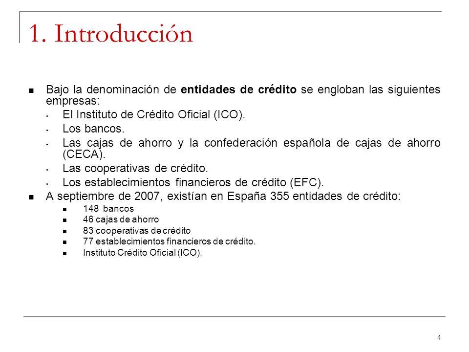 4 1. Introducción Bajo la denominación de entidades de crédito se engloban las siguientes empresas: El Instituto de Crédito Oficial (ICO). Los bancos.