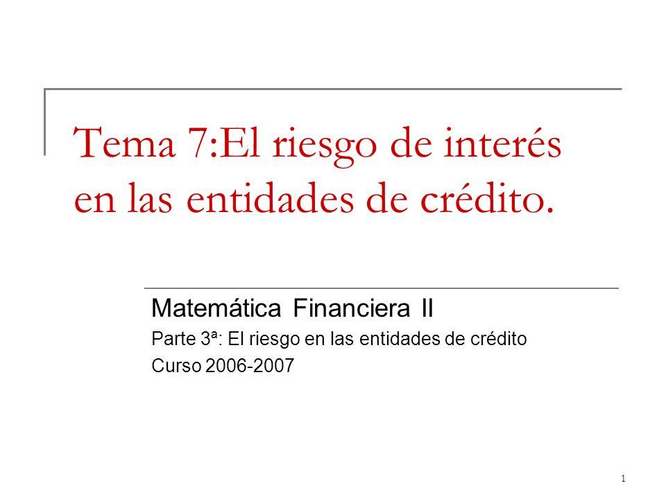 1 Tema 7:El riesgo de interés en las entidades de crédito. Matemática Financiera II Parte 3ª: El riesgo en las entidades de crédito Curso 2006-2007
