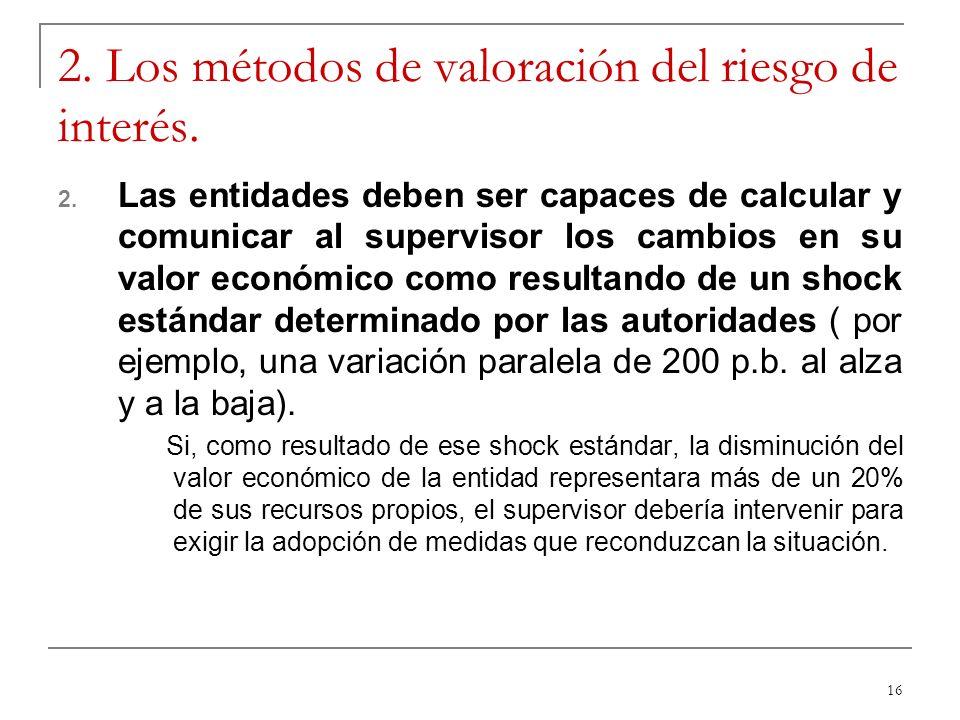 16 2. Los métodos de valoración del riesgo de interés. 2. Las entidades deben ser capaces de calcular y comunicar al supervisor los cambios en su valo