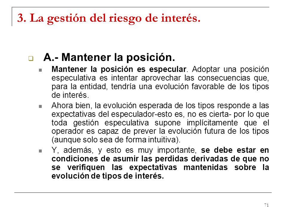 71 3. La gestión del riesgo de interés. A.- Mantener la posición. Mantener la posición es especular. Adoptar una posición especulativa es intentar apr