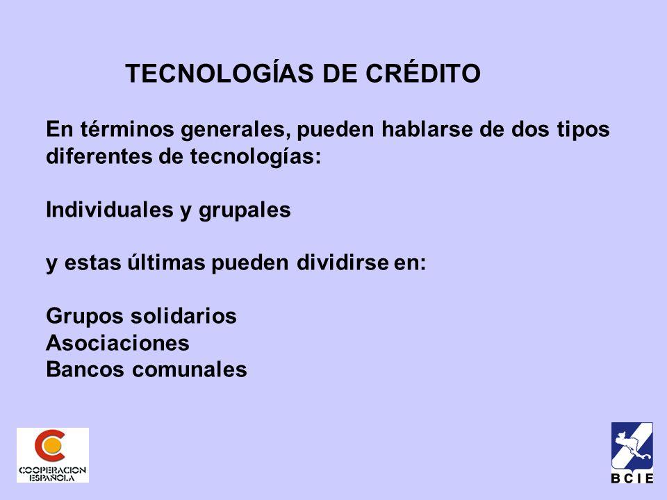 TECNOLOGÍAS DE CRÉDITO En términos generales, pueden hablarse de dos tipos diferentes de tecnologías: Individuales y grupales y estas últimas pueden dividirse en: Grupos solidarios Asociaciones Bancos comunales