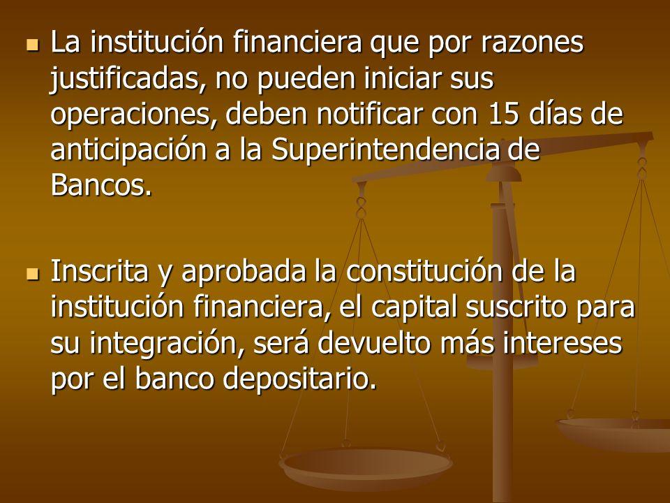 La institución financiera que por razones justificadas, no pueden iniciar sus operaciones, deben notificar con 15 días de anticipación a la Superinten