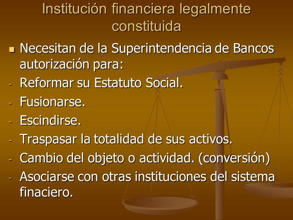 Institución financiera legalmente constituida Necesitan de la Superintendencia de Bancos autorización para: Necesitan de la Superintendencia de Bancos