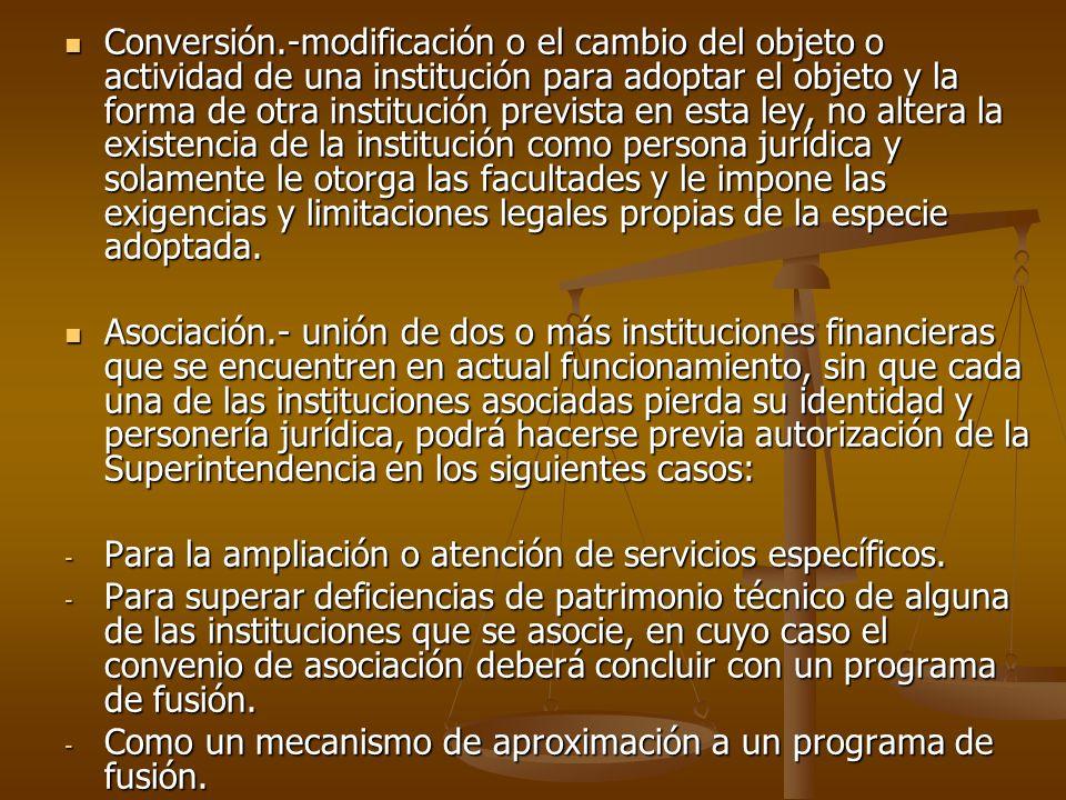 Conversión.-modificación o el cambio del objeto o actividad de una institución para adoptar el objeto y la forma de otra institución prevista en esta