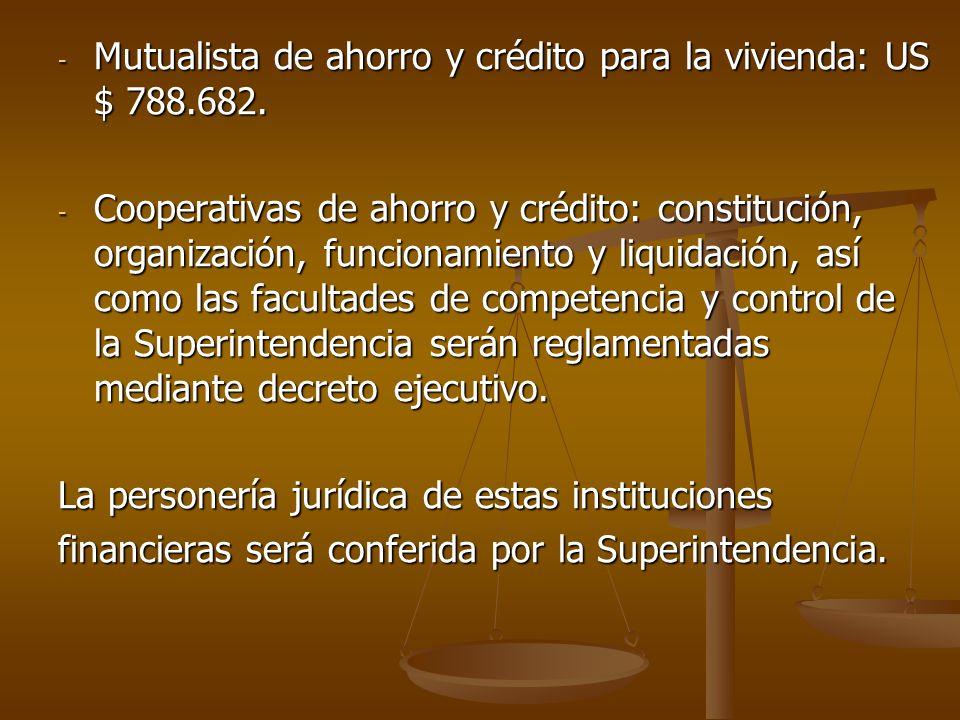 - Mutualista de ahorro y crédito para la vivienda: US $ 788.682. - Cooperativas de ahorro y crédito: constitución, organización, funcionamiento y liqu