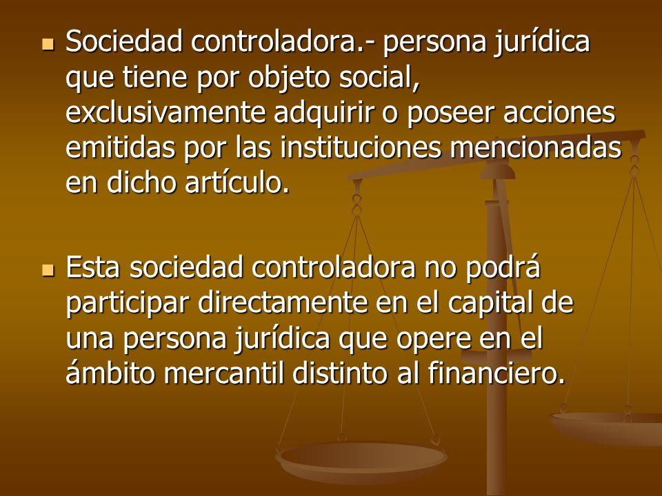 Sociedad controladora.- persona jurídica que tiene por objeto social, exclusivamente adquirir o poseer acciones emitidas por las instituciones mencion