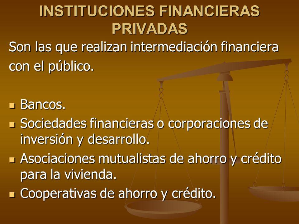 INSTITUCIONES FINANCIERAS PRIVADAS Son las que realizan intermediación financiera con el público. Bancos. Bancos. Sociedades financieras o corporacion