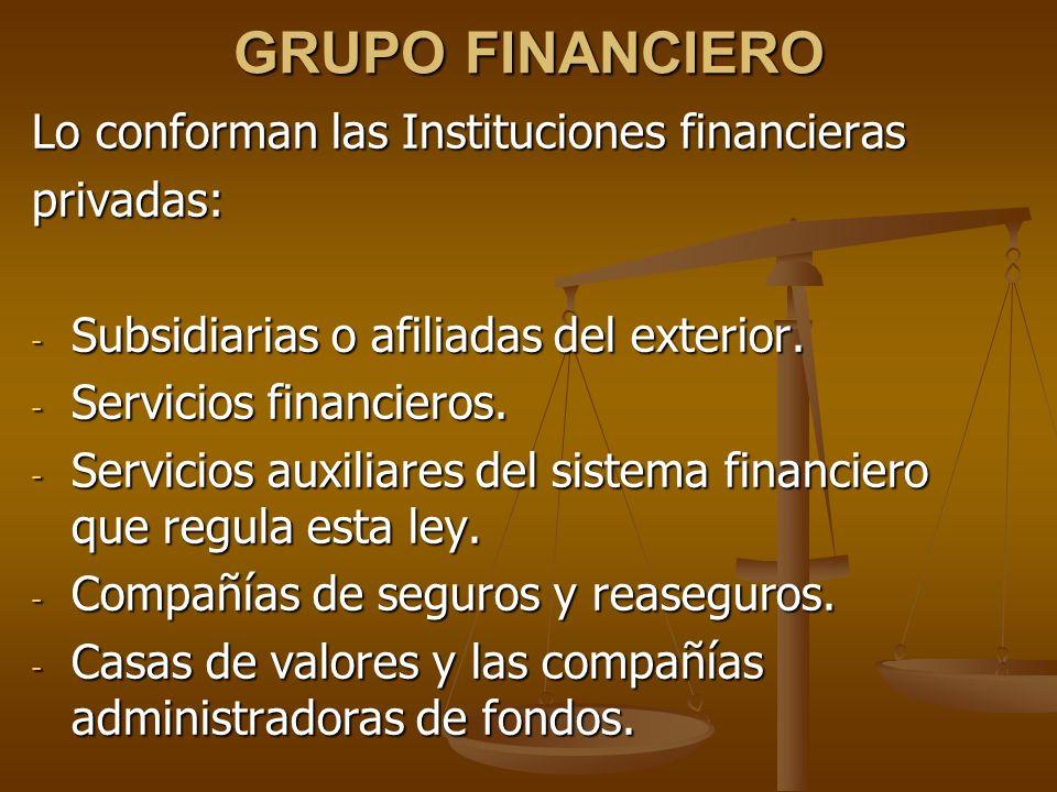 GRUPO FINANCIERO Lo conforman las Instituciones financieras privadas: - Subsidiarias o afiliadas del exterior. - Servicios financieros. - Servicios au