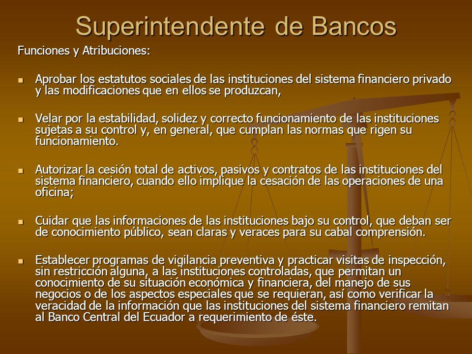 Superintendente de Bancos Funciones y Atribuciones: Aprobar los estatutos sociales de las instituciones del sistema financiero privado y las modificac