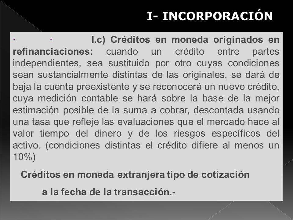 I- INCORPORACIÓN S · · · I.c) Créditos en moneda originados en refinanciaciones: cuando un crédito entre partes independientes, sea sustituido por otr