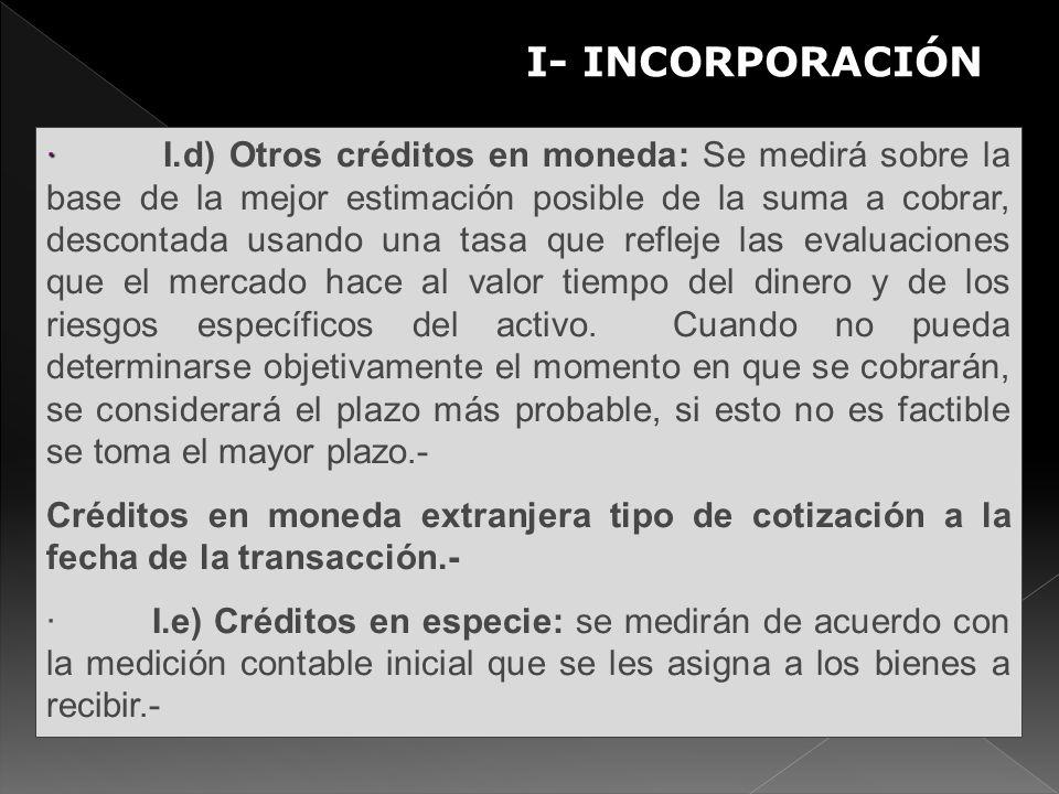 I- INCORPORACIÓN S · · I.d) Otros créditos en moneda: Se medirá sobre la base de la mejor estimación posible de la suma a cobrar, descontada usando un