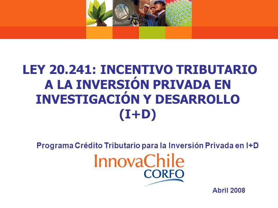 LEY 20.241: INCENTIVO TRIBUTARIO A LA INVERSIÓN PRIVADA EN INVESTIGACIÓN Y DESARROLLO (I+D) Programa Crédito Tributario para la Inversión Privada en I