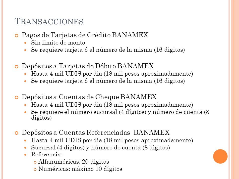 T RANSACCIONES Pagos de Tarjetas de Crédito BANAMEX Sin límite de monto Se requiere tarjeta ó el número de la misma (16 dígitos) Depósitos a Tarjetas
