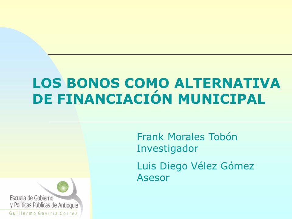 LOS BONOS COMO ALTERNATIVA DE FINANCIACIÓN MUNICIPAL Frank Morales Tobón Investigador Luis Diego Vélez Gómez Asesor