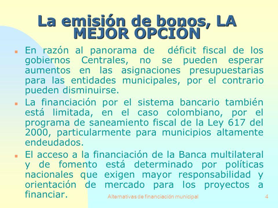 Alternativas de financiación municipal4 La emisión de bonos, LA MEJOR OPCIÓN n En razón al panorama de déficit fiscal de los gobiernos Centrales, no s