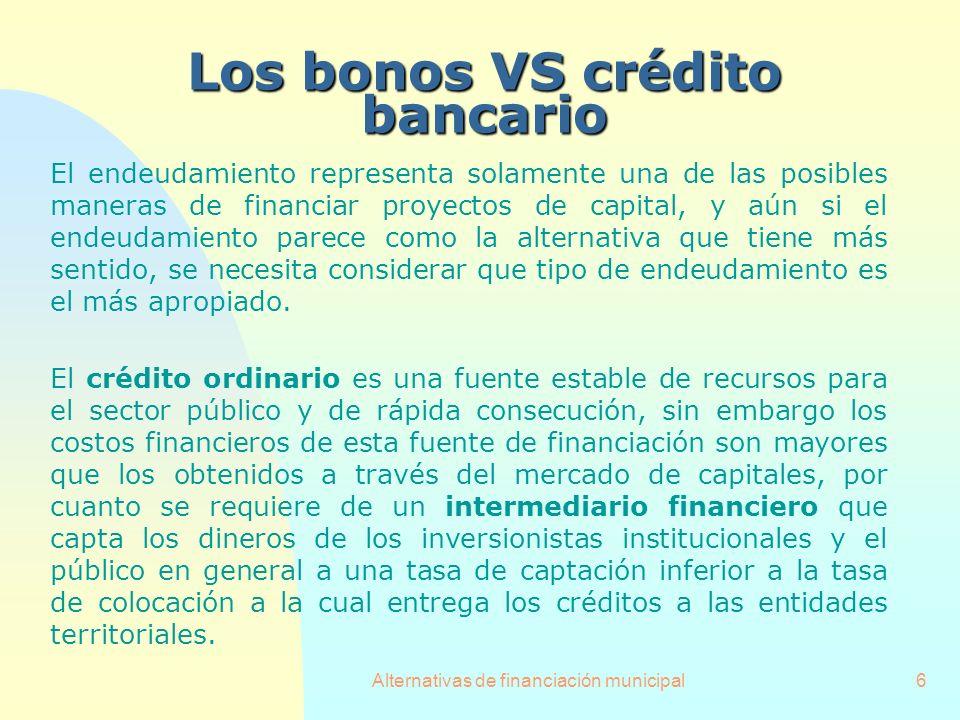 Alternativas de financiación municipal6 Los bonos VS crédito bancario El endeudamiento representa solamente una de las posibles maneras de financiar p