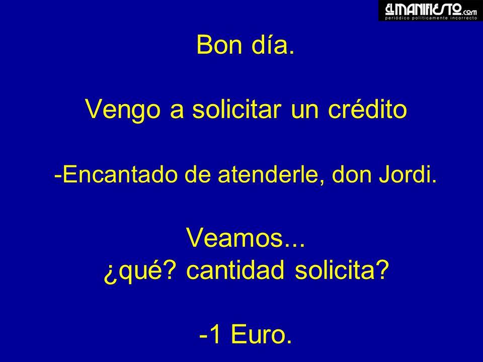 1 ?....Por favor, don Jordi: No es necesario solicitar un crédito por esa cantidad.