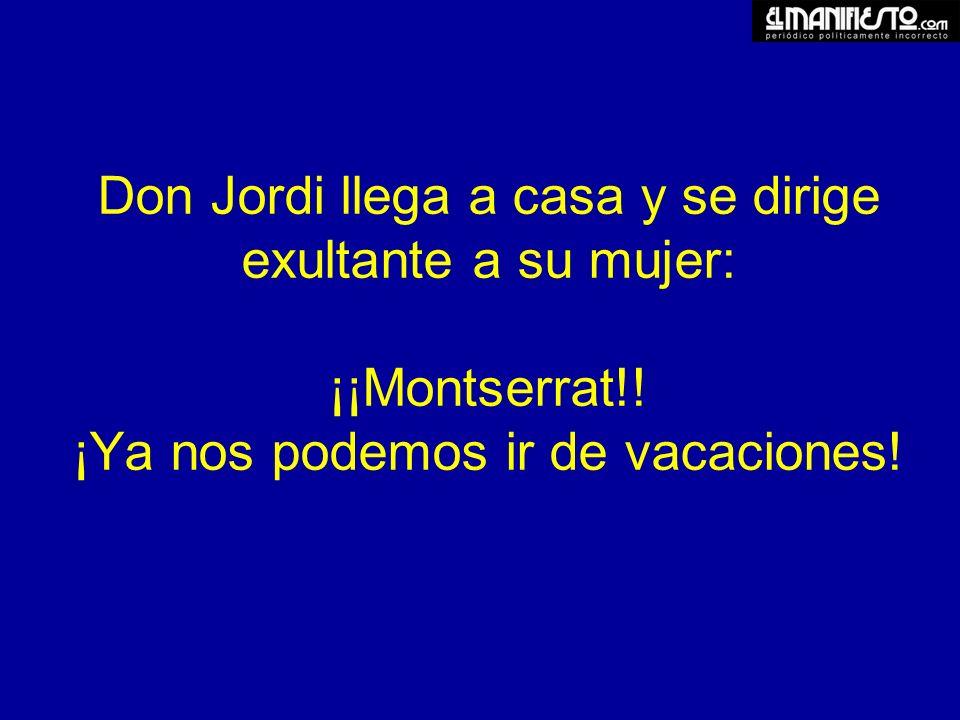 Don Jordi llega a casa y se dirige exultante a su mujer: ¡¡Montserrat!.