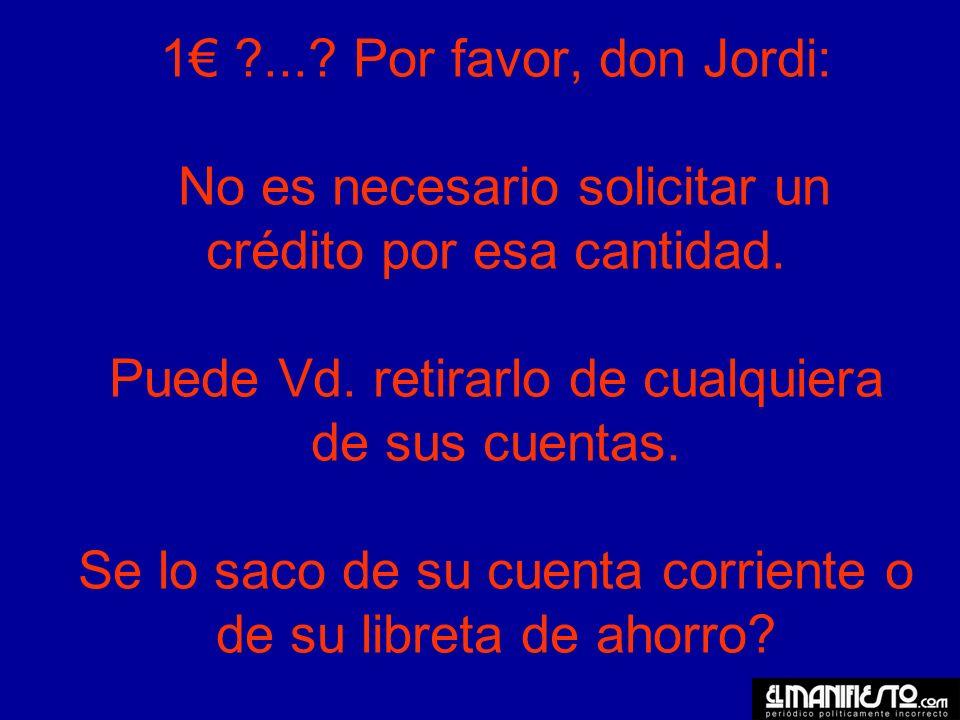 1 .... Por favor, don Jordi: No es necesario solicitar un crédito por esa cantidad.