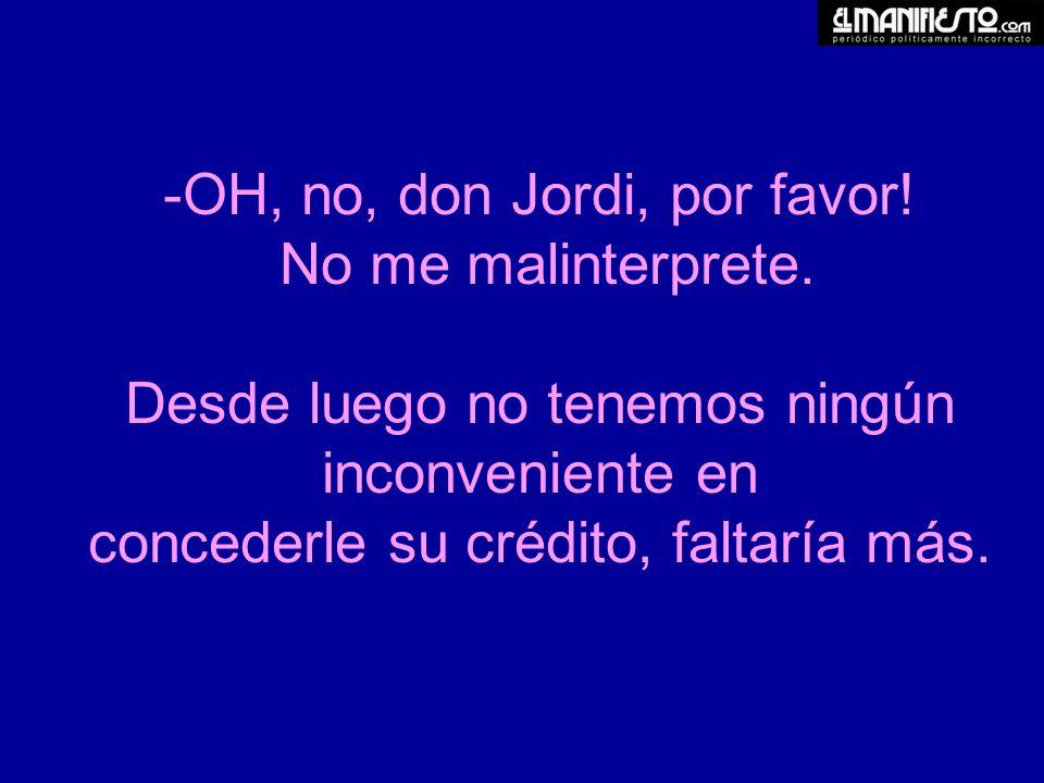-OH, no, don Jordi, por favor. No me malinterprete.