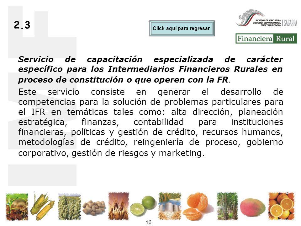 16 2.3 Servicio de capacitación especializada de carácter específico para los Intermediarios Financieros Rurales en proceso de constitución o que operen con la FR.