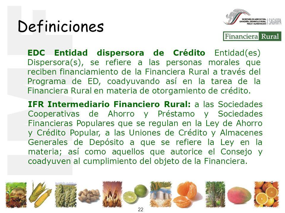 22 Definiciones EDC Entidad dispersora de Crédito Entidad(es) Dispersora(s), se refiere a las personas morales que reciben financiamiento de la Financiera Rural a través del Programa de ED, coadyuvando así en la tarea de la Financiera Rural en materia de otorgamiento de crédito.
