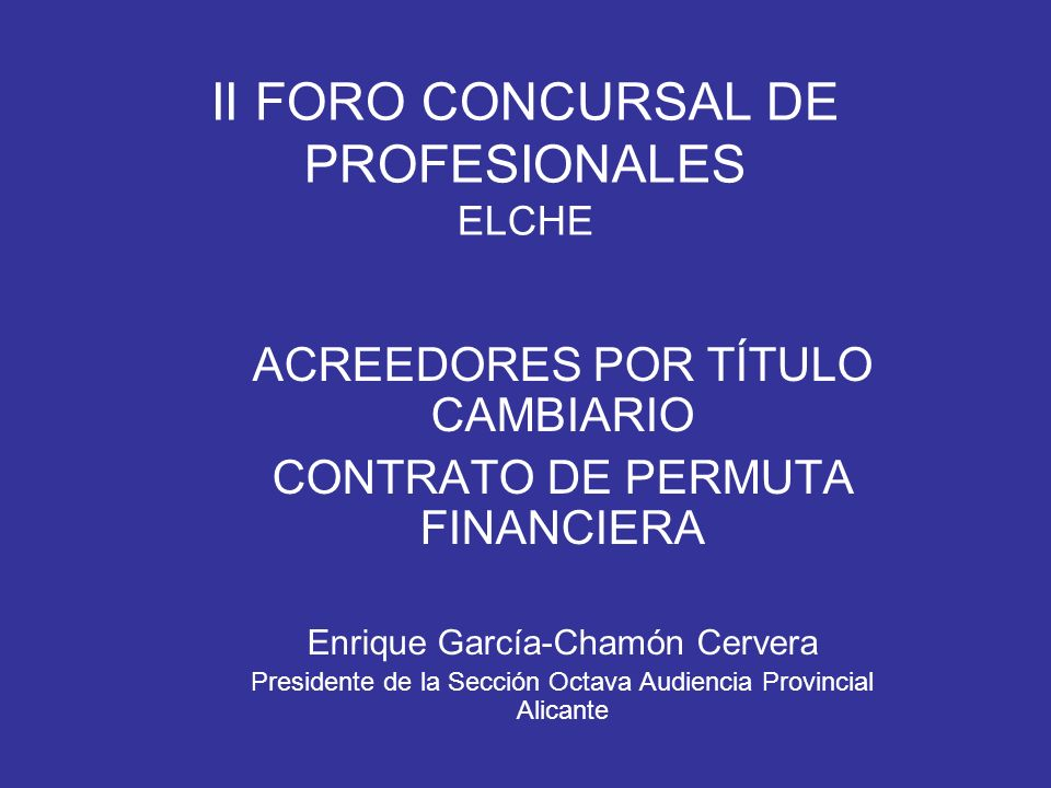 II FORO CONCURSAL DE PROFESIONALES ELCHE ACREEDORES POR TÍTULO CAMBIARIO CONTRATO DE PERMUTA FINANCIERA Enrique García-Chamón Cervera Presidente de la