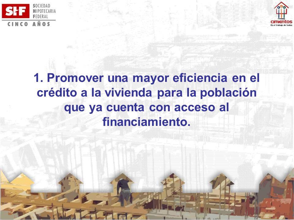 1. Promover una mayor eficiencia en el crédito a la vivienda para la población que ya cuenta con acceso al financiamiento.