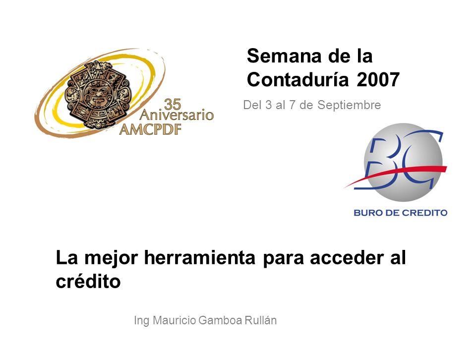 Semana de la Contaduría 2007 Ing Mauricio Gamboa Rullán La mejor herramienta para acceder al crédito Del 3 al 7 de Septiembre