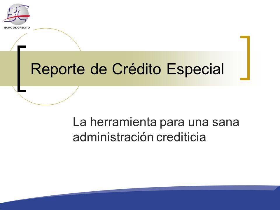 Reporte de Crédito Especial La herramienta para una sana administración crediticia
