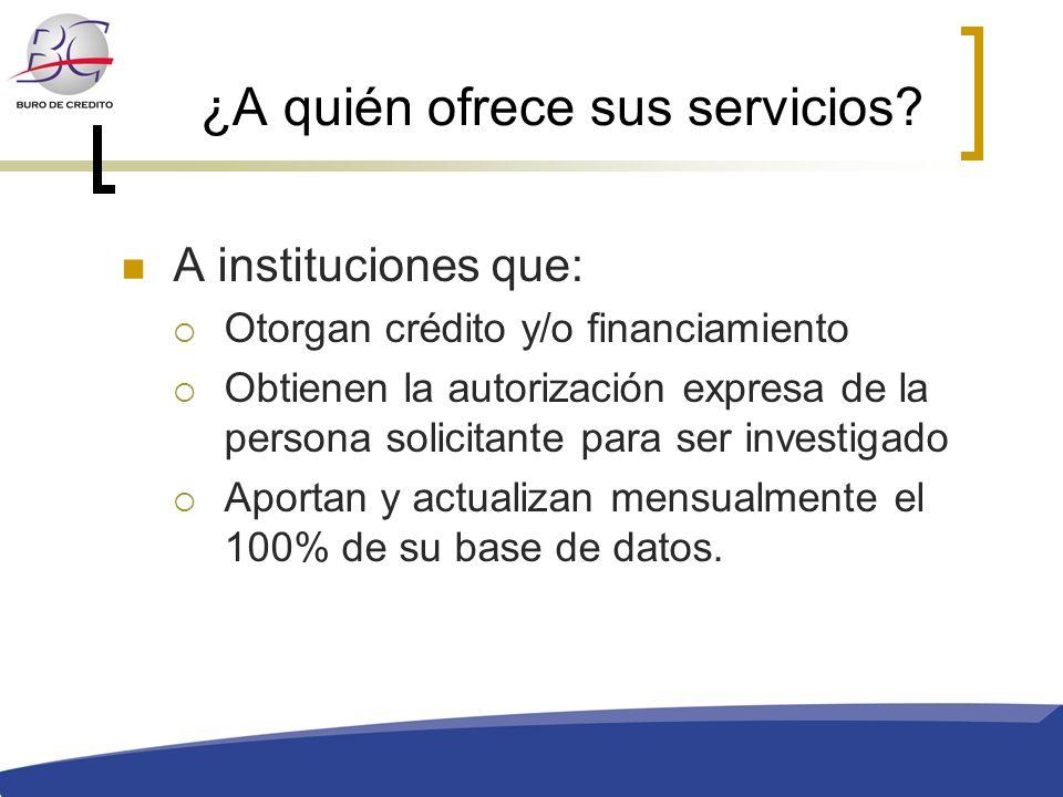 ¿A quién ofrece sus servicios? A instituciones que: Otorgan crédito y/o financiamiento Obtienen la autorización expresa de la persona solicitante para