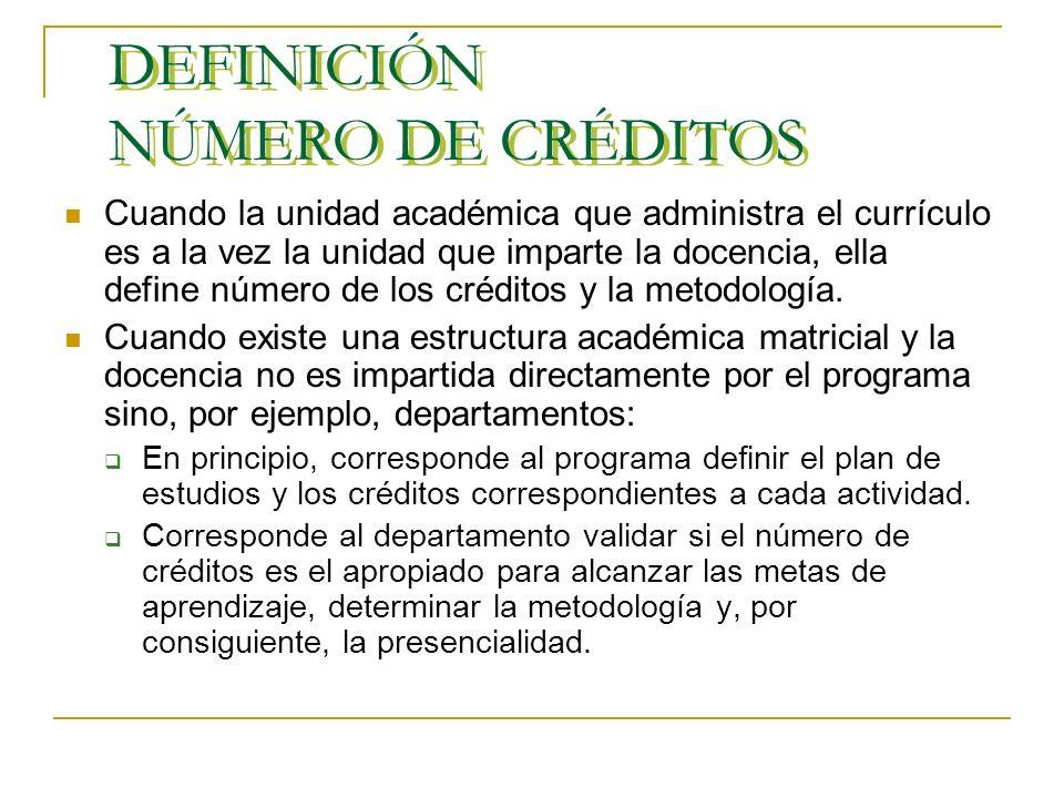 DEFINICIÓN NÚMERO DE CRÉDITOS Cuando la unidad académica que administra el currículo es a la vez la unidad que imparte la docencia, ella define número de los créditos y la metodología.