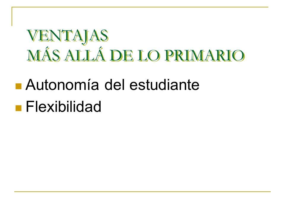 VENTAJAS MÁS ALLÁ DE LO PRIMARIO Autonomía del estudiante Flexibilidad