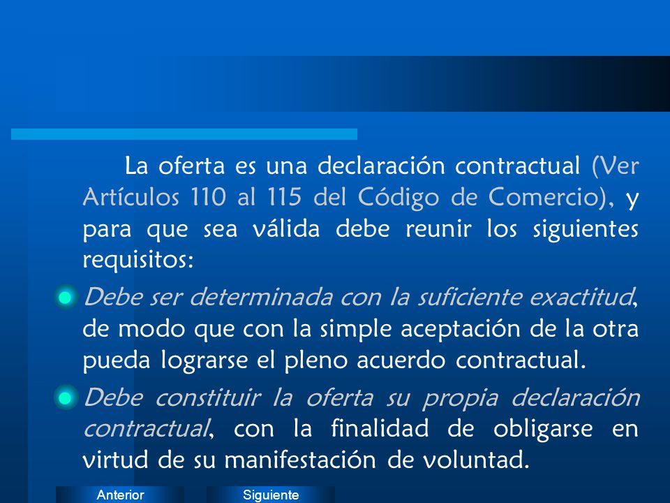 SiguienteAnterior La oferta es una declaración contractual (Ver Artículos 110 al 115 del Código de Comercio), y para que sea válida debe reunir los si