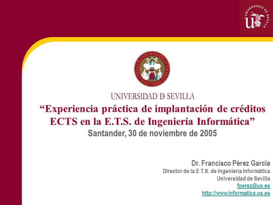 Experiencia práctica de implantación de créditos ECTS en la E.T.S. de Ingeniería Informática Santander, 30 de noviembre de 2005 Dr. Francisco Pérez Ga