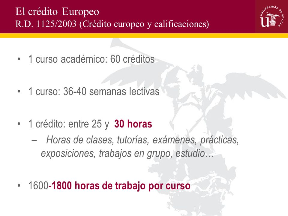 El crédito Europeo R.D. 1125/2003 (Crédito europeo y calificaciones) 1 curso académico: 60 créditos 1 curso: 36-40 semanas lectivas 1 crédito: entre 2