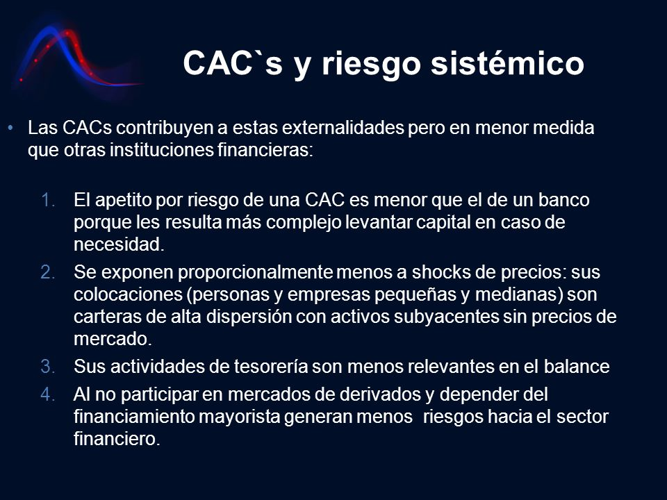 CAC`s y riesgo sistémico Las CACs contribuyen a estas externalidades pero en menor medida que otras instituciones financieras: 1.El apetito por riesgo