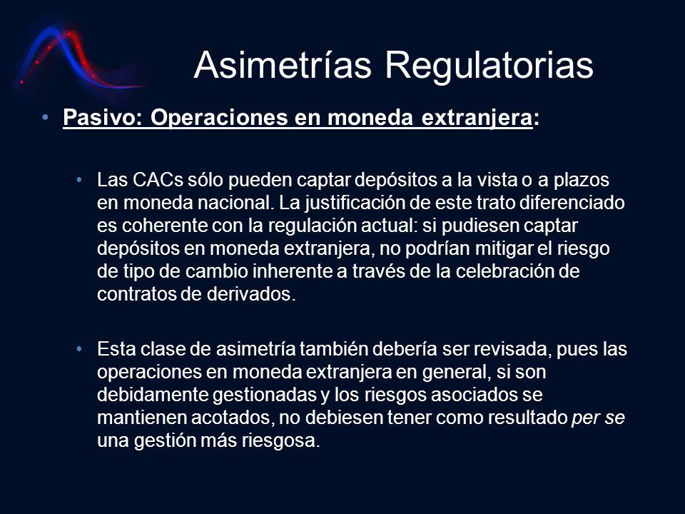 Asimetrías Regulatorias Pasivo: Operaciones en moneda extranjera: Las CACs sólo pueden captar depósitos a la vista o a plazos en moneda nacional. La j