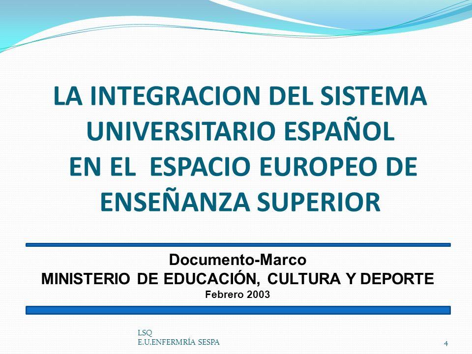 LA INTEGRACION DEL SISTEMA UNIVERSITARIO ESPAÑOL EN EL ESPACIO EUROPEO DE ENSEÑANZA SUPERIOR LSQ E.U.ENFERMRÍA SESPA4 Documento-Marco MINISTERIO DE ED