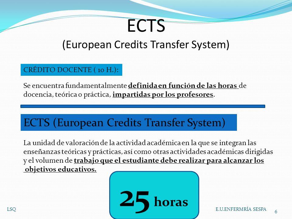 ECTS (European Credits Transfer System) LSQ E.U.ENFERMRÍA SESPA 6 Se encuentra fundamentalmente definida en función de las horas de docencia, teórica